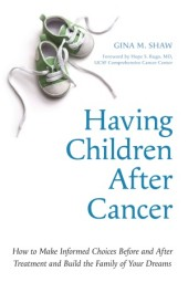 Having Children After Cancer by Gina Shaw Forward by Hope S. Rugo, MD